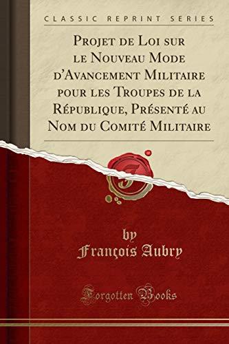 Projet de Loi Sur Le Nouveau Mode d'Avancement Militaire Pour Les Troupes de la République, Présenté Au Nom Du Comité Militaire (Classic Reprint) (French Edition)