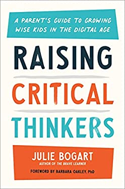 Raising Critical Thinkers: A Parent's Guide to Growing Wise Kids in the Digital Age