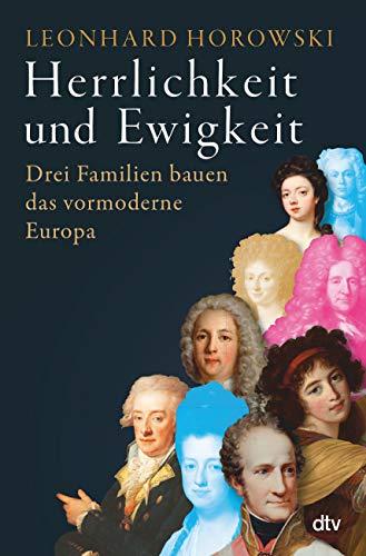 Herrlichkeit und Ewigkeit: Drei Familien bauen das vormoderne Europa