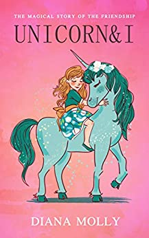 Unicorn and I: Fantasy, Friendship, Grow up, Unicorn books for girls ages 8-12 by [Diana Molly]
