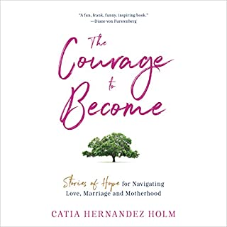 The Courage to Become     Stories of Hope for Navigating Love, Marriage and Motherhood              By:                                                                                                                                 Catia Hernandez Holm                               Narrated by:                                                                                                                                 Catia Hernandez Holm                      Length: 6 hrs and 49 mins     10 ratings     Overall 4.8