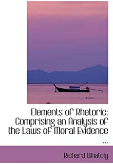 Elements of Rhetoric: Comprising an Analysis of the Laws of Moral Evidence ...