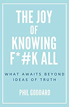 The Joy of Knowing Fuck All: What Awaits Beyond Ideas of Truth by [Phil Goddard]