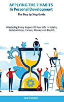 Applying The 7 Habits In Personal Development - The Step by Step Guide Mastering Every Aspect Of Your Life In Habits, Relationships, Career, Money and Health.