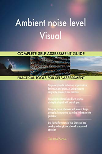 Ambient noise level Visual All-Inclusive Self-Assessment - More than 700 Success Criteria, Instant Visual Insights, Comprehensive Spreadsheet Dashboard, Auto-Prioritized for Quick Results