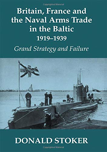 Britain, France and the Naval Arms Trade in the Baltic, 1919 -1939: Grand Strategy and Failure (Cass Series--Naval Policy and History, 18)