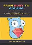 From Ruby to Golang: A Ruby Programmer's Guide to Learning Golang - Joel Bryan Juliano