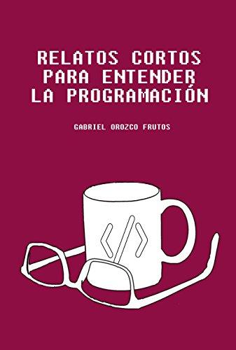 Relatos cortos para entender la programación: Descubre una manera original de entender aquellos conceptos claves para entender la lógica de la programación informática