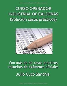 CURSO OPERADOR INDUSTRIAL DE CALDERAS (solución casos prácticos): Con más de 60 casos prácticos resueltos de exámenes oficiales