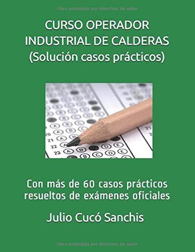 CURSO OPERADOR INDUSTRIAL DE CALDERAS (solución casos prácticos): Con más de 60 casos prácticos...
