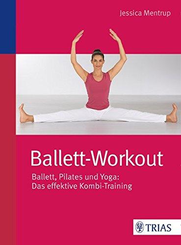 Ballett-Workout: Ballett, Pilates und Yoga: Das effektive Kombi-Training