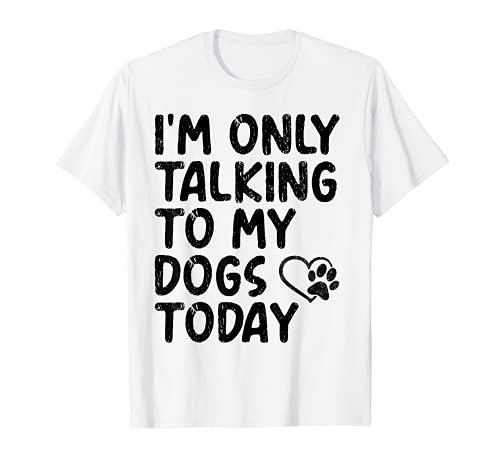 I'm Only Talking To My Dogs Today - Canta de corazón Camiseta