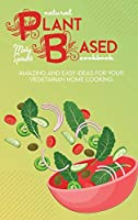 Natural Plant Based Cookbook: Amazing And Easy Ideas For Your Vegetarian Home Cooking