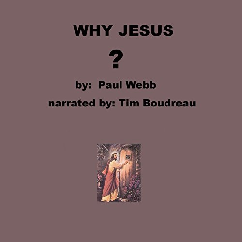 Why Jesus?                   By:                                                                                                                                 Paul Webb                               Narrated by:                                                                                                                                 Tim Boudreau                      Length: 54 mins     Not rated yet     Overall 0.0
