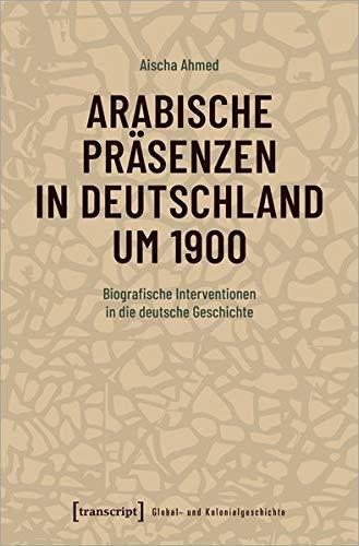 Arabische Präsenzen in Deutschland um 1900: Biografische Interventionen in die deutsche Geschichte (Global- und Kolonialgeschichte, Bd. 3)