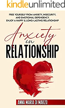 Anxiety in Relationship: Free Yourself of the Anxiety, Insecurity and Emotional Dependency. Enjoy a Happy & Long-Lasting Relationship