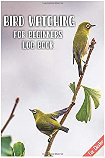 Bird Watching for beginners Log book: Whether you live San Diego, Texas, Ohio, Arizona or Florida Improve Your Birding By ...