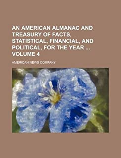 An American Almanac and Treasury of Facts, Statistical, Financial, and Political, for the Year Volume 4