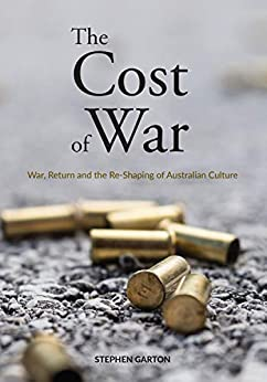 The Cost of War: War, Return and the Re-Shaping of Australian Culture by [Professor Stephen Garton]
