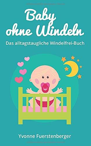 Baby ohne Windeln: Das alltagstaugliche Windelfrei-Buch: So werden schon die Kleinsten durch natürliche Sauberkeitserziehung topffit