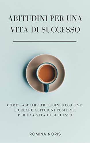 ABITUDINI PER UNA VITA DI SUCCESSO: Come lasciare abitudini negative e creare abitudini positive per una vita di successo