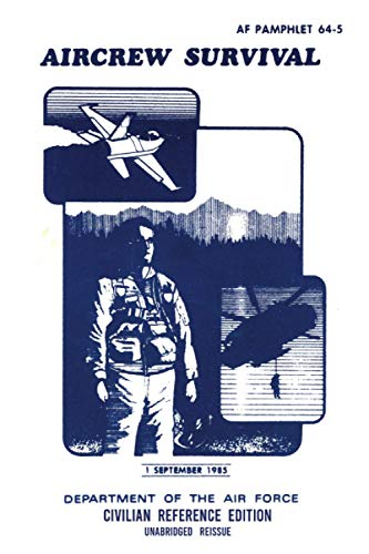 Aircrew Survival - AF 64-5 Air Force Pamphlet (1985 Civilian Reference Edition): Unabridged Historic Military Handbook Describing Survival Situations, ... and Rescue, and Surviving Behind Enemy Lines