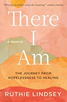 There I Am: The Journey from Hopelessness to Healing―A Memoir
