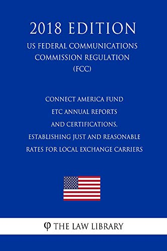 Connect America Fund - ETC Annual Reports and Certifications, Establishing Just and Reasonable Rates for Local Exchange Carriers (US Federal Communications ... (FCC) (2018 Edition) (English Edition)