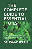 THE COMPLETE GUIDE TO ESSENTIAL OILS: All You Need To Know About The Power Of Essesntial Oils And How To Get Started