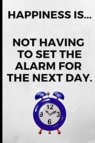 HAPPINESS... IS NOT HAVING TO SET THE ALARM FOR THE NEXT DAY: Funny Novelty Notebook, Gift / Present Idea For Lazy Person / Over Sleepers