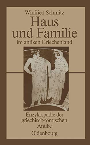 Haus und Familie im antiken Griechenland: Enzyklopädie der griechisch-römischen Antike