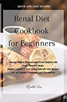 Renal Diet Cookbook for Beginners: Manage Kidney Diseases and Avoid Dialysis with Fresh Flavorful Meals. Regain Control of Your Eating Lifestyle with Recipes Low in Sodium, Potassium, and Phosphorus