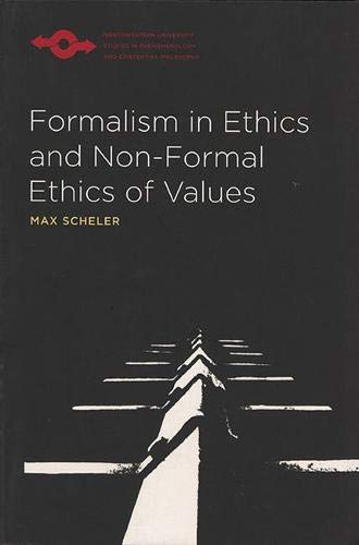 Formalism in Ethics and Non-Formal Ethics of Values: A New Attempt Toward the Foundation of an Ethical Personalism (Northwestern University Studies in Phenomenology and Existential Philosophy)