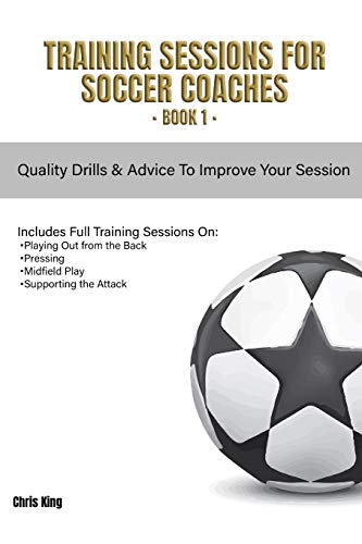 Training Sessions for Soccer Coaches Book 1: Quality drills and advice to improve your sessions