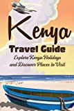 Kenya Travel Guide: Explore Kenya Holidays and Discover Places to Visit: Plan A Wonderful Trip with Kenya Travel Guide