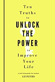 Ten Truths to Unlock the Power to Improve Your Life: A Self Help Guide for Women