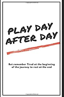 Play Day After Day, but remember tired at the beginning of the journey to rest at the end: Notebook , Journal , Diary Gift...