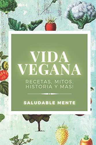 VIDA VEGANA: Recetas, mitos, historia y más!: Aprende los beneficios de empezar una vida vegana, disfruta de las recetas y cuida tu salud!