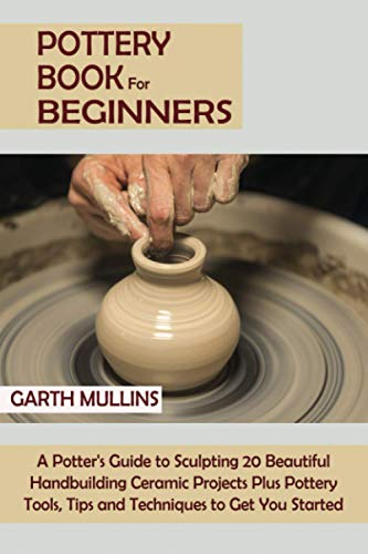 Compare Textbook Prices for Pottery Book for Beginners: A Potter's Guide to Sculpting 20 Beautiful Handbuilding Ceramic Projects Plus Pottery Tools, Tips and Techniques to Get You Started  ISBN 9798713417802 by Mullins, Garth