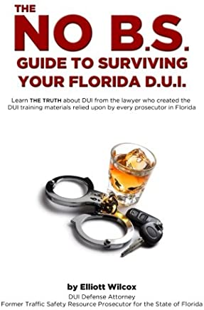 The No B.S. Guide to Surviving Your Florida DUI: Volume 1