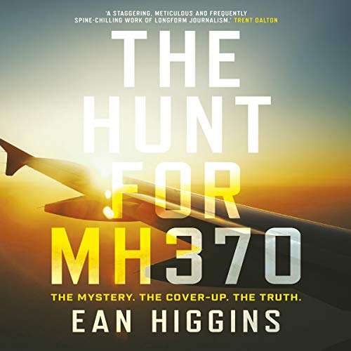 The Hunt for MH370                   By:                                                                                                                                 Ean Higgins                               Narrated by:                                                                                                                                 David Tredinnick                      Length: 11 hrs and 7 mins     4 ratings     Overall 5.0