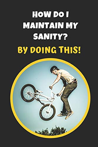 How Do I Maintain My Sanity? By Doing This: BMX Novelty Lined Notebook / Journal To Write In Perfect Gift Item (6 x 9 inches)