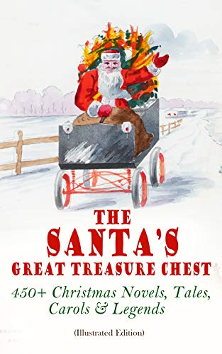 The Santa's Great Treasure Chest: 450+ Christmas Novels, Tales, Carols & Legends: A Christmas Carol, Silent Night, The Gift of the Magi, Christmas-Tree Land, The Three Kings… (English Edition)