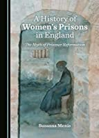 A History of Womenâ (Tm)S Prisons in England: The Myth of Prisoner Reformation