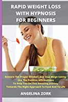 Rapid Weight Loss with Hypnosis for Beginners: Restore The Proper Mindset And Stop Binge Eating. Use The Positive Affirmations To Help You On This Amazing Journey Towards The Right Approach To Food And To Life