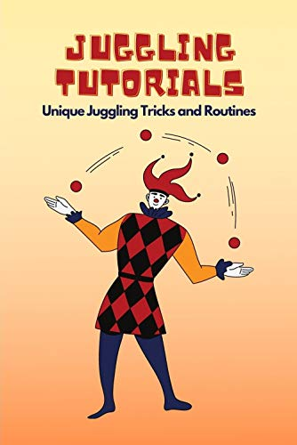 Juggling Tutorials: Unique Juggling Tricks and Routines: Learn To Juggle For Beginners (English Edition)
