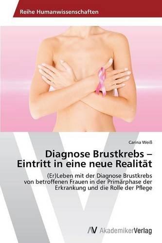 Diagnose Brustkrebs - Eintritt in eine neue Realität: (Er)Leben mit der Diagnose Brustkrebs von betroffenen Frauen in der Primärphase der Erkrankung und die Rolle der Pflege