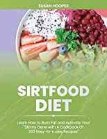 Sirtfood Diet: Learn How To Burn Fat and Activate Your Skinny Gene with A Cookbook Of 300 Easy-To-Make Recipes - Includes a 3 weeks meal plan to start losing weight straight away
