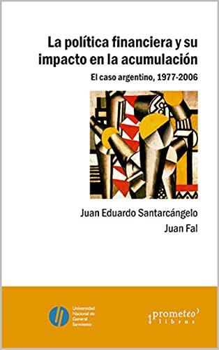 La política financiera y su impacto en la acumulación: El caso argentino, 1977-2006 (POLITICA, FILOSOFIA E HISTORIA; MARCOS TEORICOS SOCIALES Y LINEAS DE PENSAMIENTO III nº 8) (Spanish Edition)