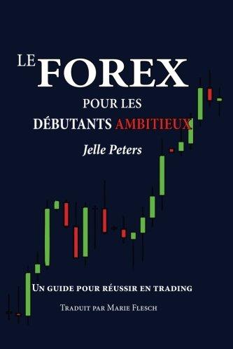 Le Forex pour les débutants ambitieux: Un guide pour réussir en trading